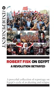 Robert Fisk on Egypt: A Revolution Betrayed - A powerful collection of reportage on Egypt's cycle of awakening and relapse ebook by Robert Fisk