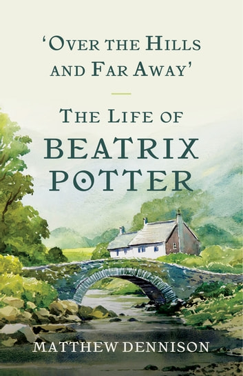 Over the Hills and Far Away: The Life of Beatrix Potter ebook by Matthew Dennison