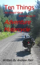 Ten Things You Should Know Before Buying an Adventure Motorcycle ebook by Andrew Pain