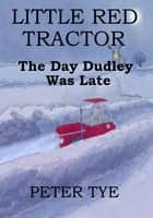 Little Red Tractor: The Day Dudley Was Late ebook by Peter Tye