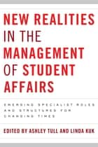 New Realities in the Management of Student Affairs - Emerging Specialist Roles and Structures for Changing Times ebook by Ashley Tull, Linda Kuk
