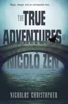 The True Adventures of Nicolo Zen ebook by Nicholas Christopher
