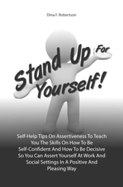Stand Up For Yourself! - Self-Help Tips On Assertiveness To Teach You The Skills On How To Be Self-Confident And How To Be Decisive So You Can Assert Yourself At Work And Social Settings In A Positive And Pleasing Way eBook by Dina F. Robertson