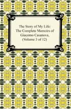 The Story of My Life (The Complete Memoirs of Giacomo Casanova, Volume 3 of 12) ebook by Giacomo Casanova