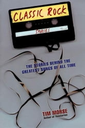 Classic Rock Stories - The Stories Behind the Greatest Songs of All Time ebook by Tim Morse