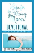 Hope for the Weary Mom Devotional - A 40-Day Journey ebook by Stacey Thacker, Brooke McGlothlin