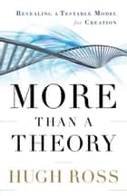 More Than a Theory (Reasons to Believe) - Revealing a Testable Model for Creation ebook by Hugh Ross