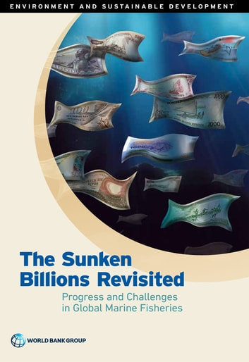 The Sunken Billions Revisited - Progress and Challenges in Global Marine Fisheries ebook by World Bank