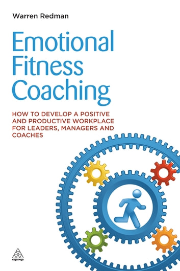 Emotional Fitness Coaching - How to Develop a Positive and Productive Workplace for Leaders, Managers and Coaches ebook by Warren Redman