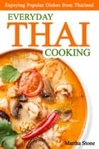 Everyday Thai Cooking: Enjoying Popular Dishes from Thailand ebook by Martha Stone