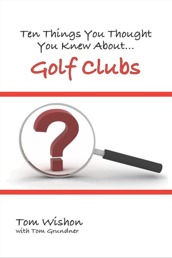 Ten Things You Thought You Knew About Golf Clubs ebook by Tom Wishon