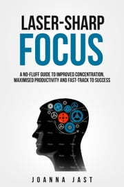 Laser-Sharp Focus. A No-Fluff Guide to Improved Concentration, Maximised Productivity and Fast-Track to Success ebook by Joanna Jast