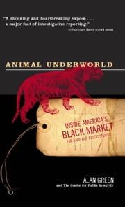 Animal Underworld - Inside America's Black Market for Rare and Exotic Species ebook by Alan Green