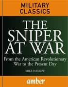 The Sniper at War: From the American Revolutionary War to the Present Day ebook by Haskew, Michael E.