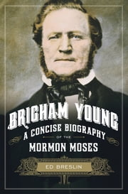 Brigham Young - A Concise Biography of the Mormon Moses ebook by Ed Breslin