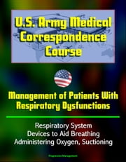 U.S. Army Medical Correspondence Course: Management of Patients With Respiratory Dysfunctions - Respiratory System, Devices to Aid Breathing, Administering Oxygen, Suctioning ebook by Progressive Management