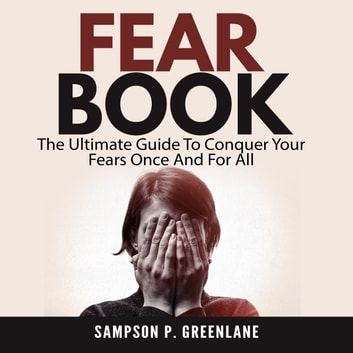 Fear Book: The Ultimate Guide To Conquer Your Fears Once And For All audiobook by Sampson P. Greenlane
