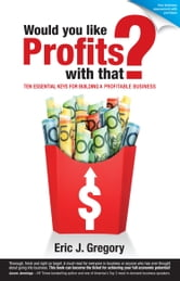 Would You Like Profits With That? - Ten Essential Keys for Building a Profitable Business ebook by Eric J Gregory