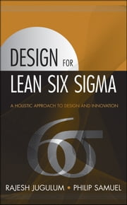 Design for Lean Six Sigma - A Holistic Approach to Design and Innovation ebook by Rajesh Jugulum,Philip Samuel