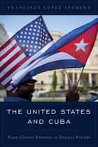The United States and Cuba - From Closest Enemies to Distant Friends ebook by Francisco López Segrera