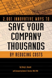 2,001 Innovative Ways to Save Your Company Thousands by Reducing Costs: A Complete Guid to Creative Cost Cutting and Boosting Profits ebook by Russell, Cheryl L
