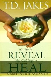 It's Time to Reveal What God Longs to Heal - Naked and Not Ashamed ebook by T. D. Jakes