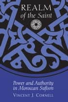 Realm of the Saint - Power and Authority in Moroccan Sufism ebook by Vincent J. Cornell