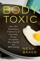 The Body Toxic - How the Hazardous Chemistry of Everyday Things Threatens Our Health and Well-being ebook by Nena Baker