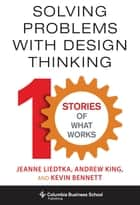 Solving Problems with Design Thinking - Ten Stories of What Works eBook by Jeanne Liedtka, Andrew King, Kevin Bennett