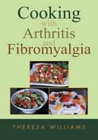 Cooking with Arthritis and Fibromyalgia ebook by Theresa Williams