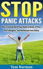 Stop Panic Attacks: How To Easily Get Rid Of Panic Attacks & Anxiety, A Proven Plan To Recognize, Treat And Overcome Panic Attacks ebook by Tom Norman