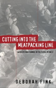 Cutting Into the Meatpacking Line - Workers and Change in the Rural Midwest ebook by Deborah Fink