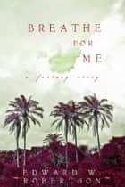 Breathe for Me ebook by Edward W. Robertson