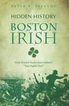 "Hidden History of the Boston Irish - Little-Known Stories from Ireland's ""Next Parish Over"" ebook by"