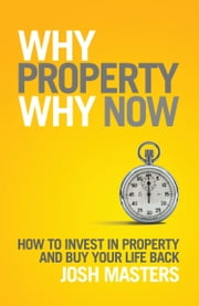 Why Property Why Now - How to Invest in Property and Buy Your Life Back ebook by Josh Masters