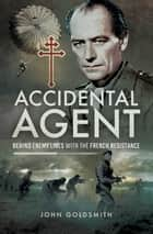 Accidental Agent - Behind Enemy Lines with the French Resistance ekitaplar by John Goldsmith