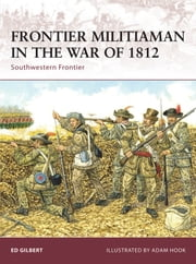 Frontier Militiaman in the War of 1812 - Southwestern Frontier ebook by Ed Gilbert,Mr Adam Hook