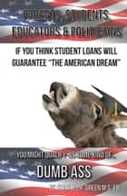 If You Think Student Loans Will Guarantee The American Dream You Might Qualify As Some Kind Of Dumb Ass ebook by Charley Green