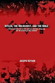 Hitler, the Holocaust, and the Bible: A Scriptural Analysis of Anti-Semitism, National Socialism, and the Churches in Nazi Germany ebook by Joseph Keysor