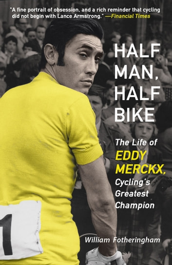 Half Man, Half Bike - The Life of Eddy Merckx, Cycling's Greatest Champion ebook by William Fotheringham