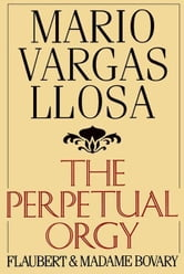 The Perpetual Orgy - Flaubert and Madame Bovary ebook by Mario Vargas Llosa