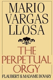 The Perpetual Orgy - Flaubert and Madame Bovary ebook by Mario Vargas Llosa,Helen Lane
