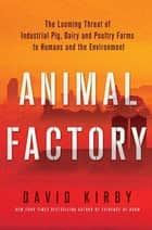 Animal Factory - The Looming Threat of Industrial Pig, Dairy, and Poultry Farms to Humans and the Environment ebook by David Kirby