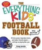 The Everything Kids' Football Book - All-Time Greats, Legendary Teams, and Today's Favorite Players--With Tips on Playing Like a Pro ebook by Greg Jacobs