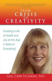 From Crisis to Creativity - Creating a Life of Health and Joy at Any Age in Spite of Everything! ebook by Gail Carr Feldman, PhD