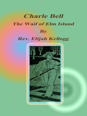 Charle Bell, The Waif of Elm Island ebook by Rev. Elijah Kellogg