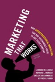 Marketing That Works - How Entrepreneurial Marketing Can Add Sustainable Value to Any Sized Company ebook by Leonard M. Lodish,Howard L. Morgan,Shellye Archambeau,Jeffrey Babin