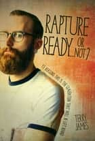Rapture Ready…Or Not? - 15 Reasons this is the Generation that will be left behind ebook by Terry James