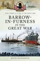 Barrow-in-Furness in the Great War ebook by Ruth Mansergh