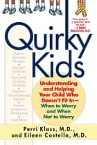 Quirky Kids - Understanding and Helping Your Child Who Doesn't Fit In- When to Worry and WhenNot to Worry ebook by Perri Klass, Eileen Costello
